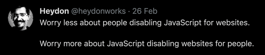 """Go to tweet by Heydon Pickering (@heydonworks): """"Worry less about people disabling JavaScript for websites. Worry more about JavaScript disabling websites for people."""""""
